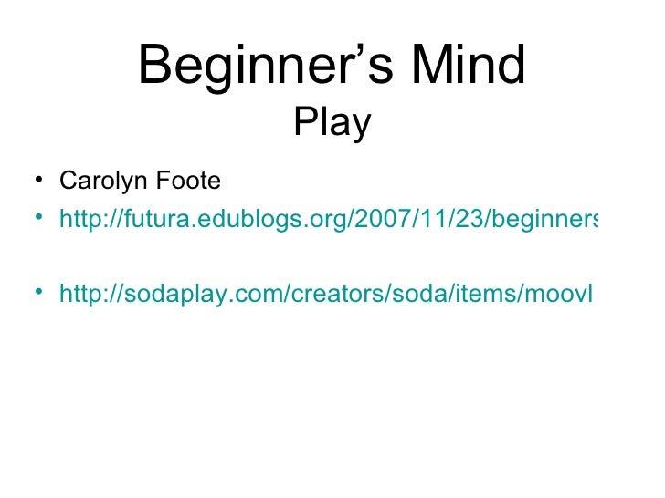 Beginner's Mind Play <ul><li>Carolyn Foote </li></ul><ul><li>http://futura.edublogs.org/2007/11/23/beginners-mind/ </li></...