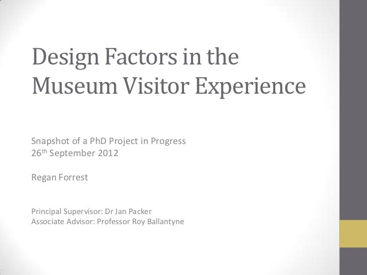 Design Factors in theMuseum Visitor ExperienceSnapshot of a PhD Project in Progress26th September 2012Regan ForrestPrincip...
