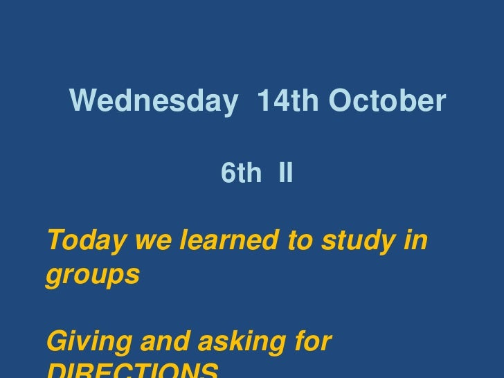 Wednesday  14th October<br />6th  II<br />Todaywelearnedtostudy in groupsGiving and askingfor DIRECTIONS<br />