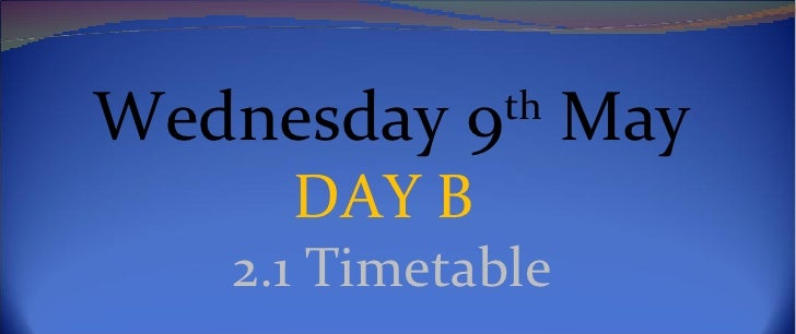 Wednesday 9th May     DAY B   2.1 Timetable