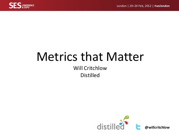 London | 20–24 Feb, 2012 | #seslondonMetrics that Matter      Will Critchlow        Distilled                             ...