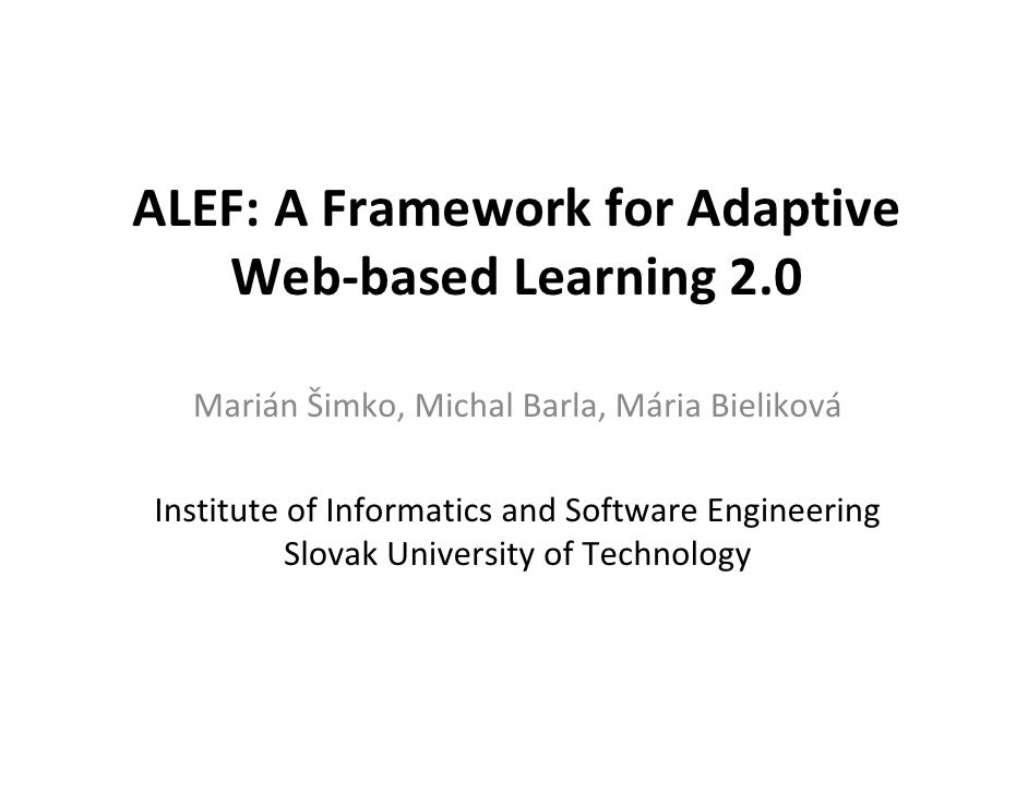 ALEF: A Framework for Adaptive    Web-based Learning 2.0    Marián Šimko, Michal Barla, Mária Bieliková  Institute of Info...