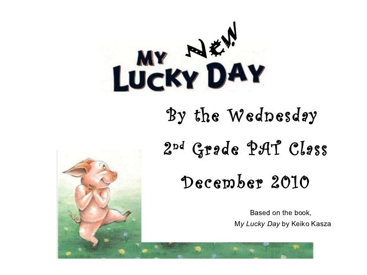 By the Wednesday  2 nd  Grade PAT Class December 2010 New Based on the book,  M y Lucky Day  by Keiko Kasza