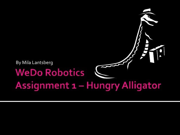 WeDo RoboticsAssignment 1 – Hungry Alligator<br />By Mila Lantsberg<br />