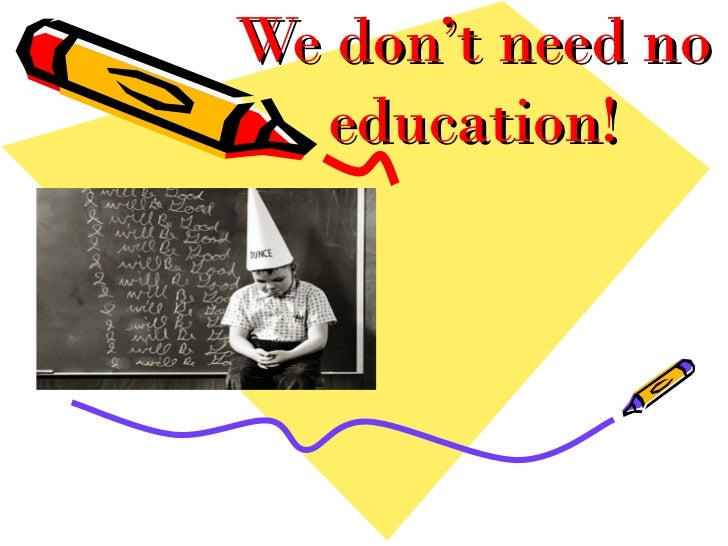 We don't need no  education!