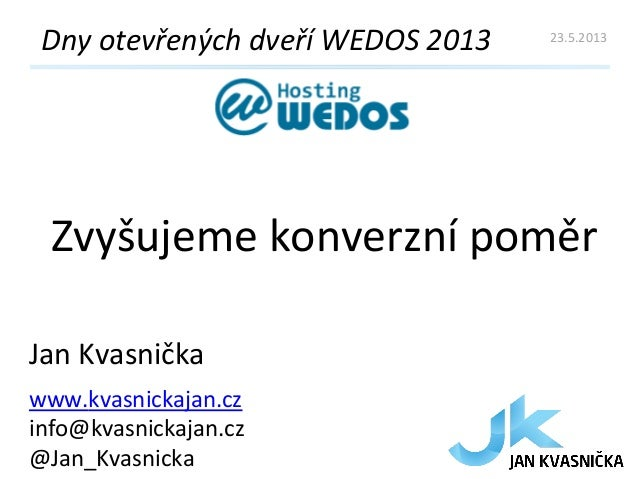 Zvyšujeme konverzní poměr Dny otevřených dveří WEDOS 2013 Jan Kvasnička www.kvasnickajan.cz info@kva...