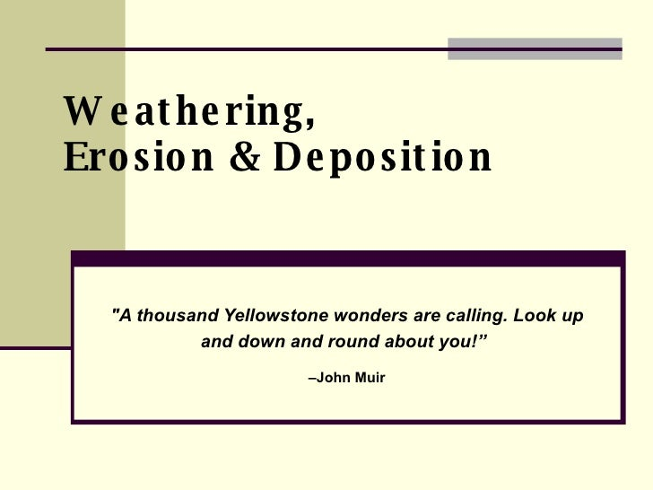 "Weathering,  Erosion & Deposition ""A thousand Yellowstone wonders are calling. Look up and down and round about you!""..."
