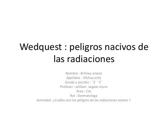 Wedquest : peligros nacivos de las radiaciones Nombre : Britney ariana Apellidos : Vilchez ortiz Grado y sección : ¨2¨ ¨C¨...