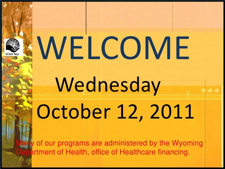WELCOME<br />Wednesday<br />   October 12, 2011<br />Many of our programs are administered by the Wyoming Department of He...