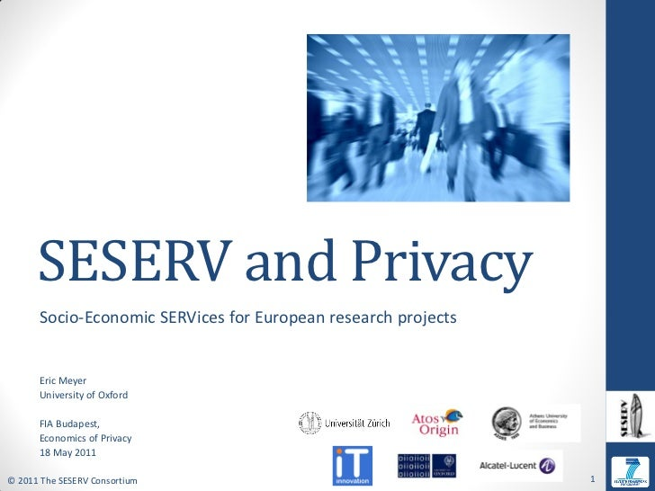 SESERV and Privacy      Socio-Economic SERVices for European research projects      Eric Meyer      University of Oxford  ...
