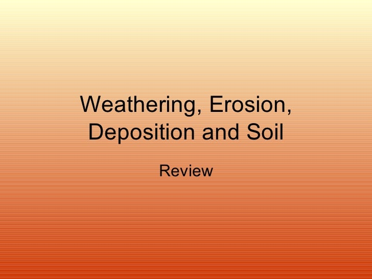 Weathering, Erosion, Deposition and Soil Review