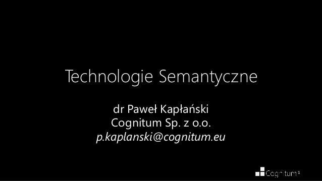 1Technologie Semantycznedr Paweł KapłańskiCognitum Sp. z o.o.p.kaplanski@cognitum.eu