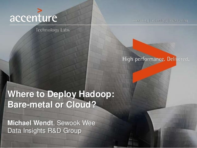 Where to Deploy Hadoop: Bare-metal or Cloud? Michael Wendt, Sewook Wee Data Insights R&D Group
