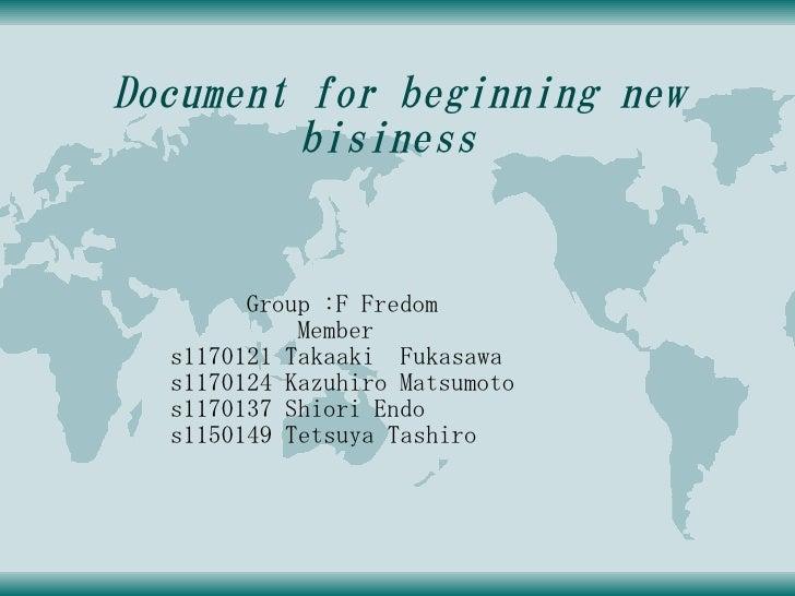 Document for beginning new          bisiness           Group :F Fredom             Member   s1170121 Takaaki Fukasawa   s1...