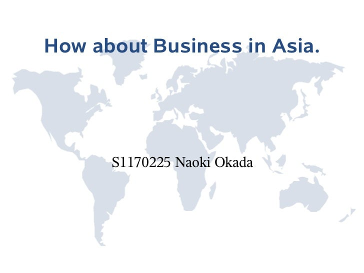 How about Business in Asia.      S1170225 Naoki Okada