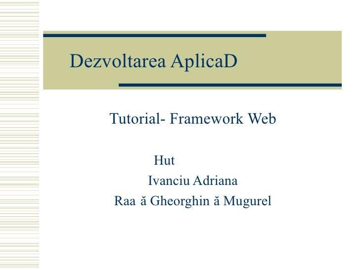 Dezvoltarea Aplica țiilor Web Tutorial- Framework Web Huțanu Irina Ivanciu Adriana Rață Gheorghiță Mugurel