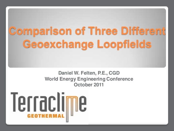 Comparison of Three Different  Geoexchange Loopfields           Daniel W. Felten, P.E., CGD      World Energy Engineering ...