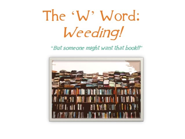 "The 'W' Word: Weeding! ""But someone might want that book!!"""