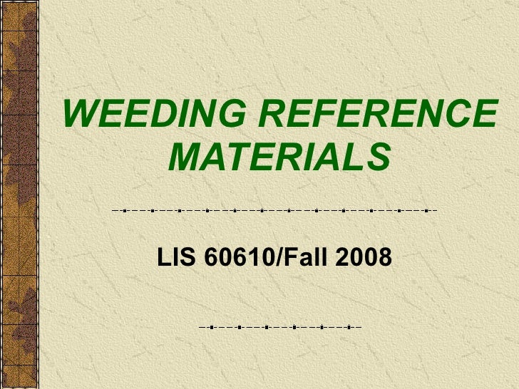 WEEDING REFERENCE MATERIALS LIS 60610/Fall 2008