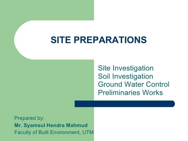 SITE PREPARATIONS Site Investigation  Soil Investigation Ground Water Control Preliminaries Works Prepared by: Mr. Syamsul...