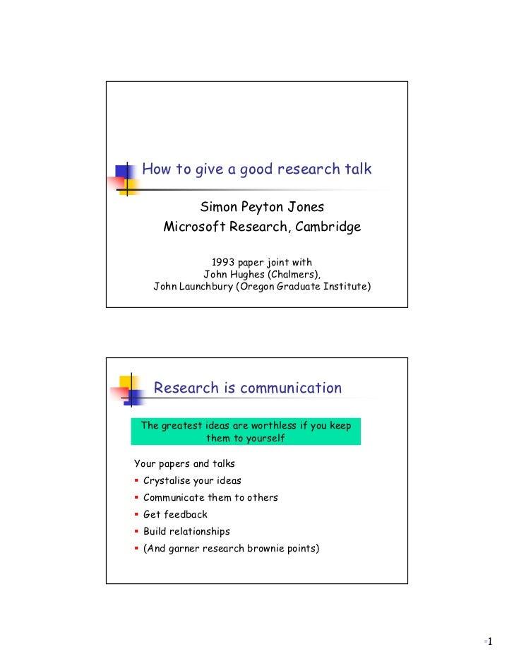 How to give a good research talk          Simon Peyton Jones     Microsoft Research, Cambridge              1993 paper joi...