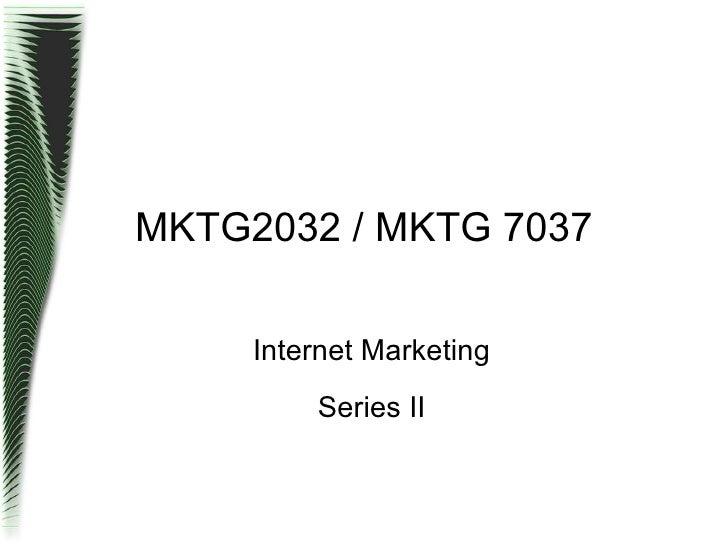 MKTG2032 / MKTG 7037 <ul><ul><li>Internet Marketing </li></ul></ul><ul><ul><li>Series II </li></ul></ul>