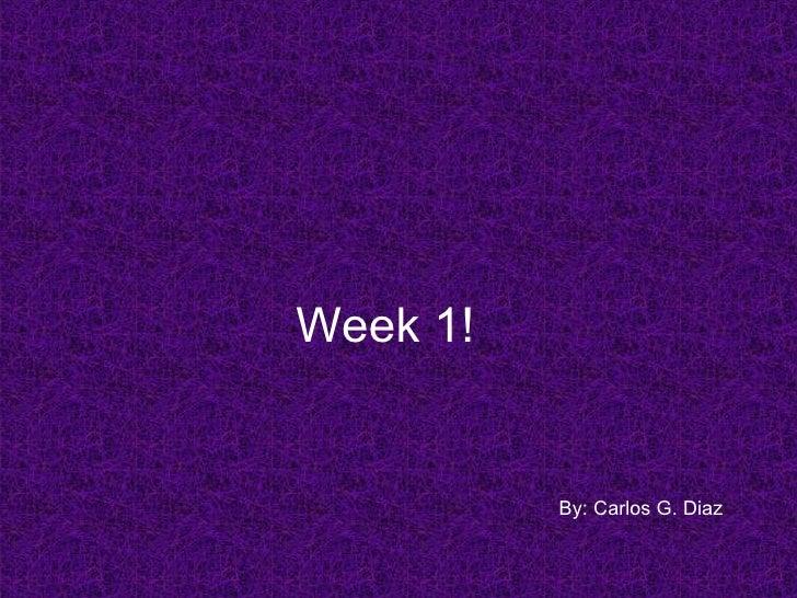 Week 1! By: Carlos G. Diaz