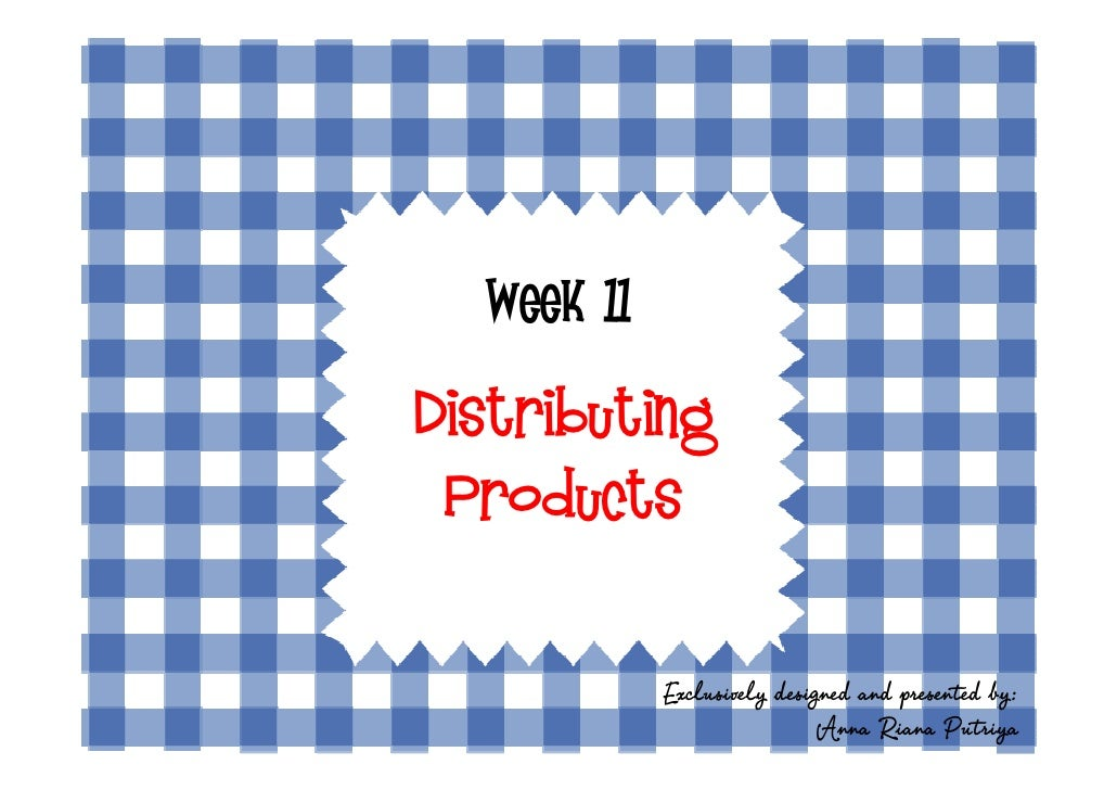Week 11  Distributing  Products               Exclusively designed and presented by:                              Anna Ria...