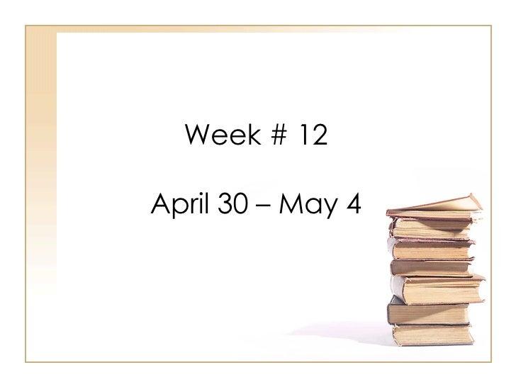 Week # 12 April 30 – May 4