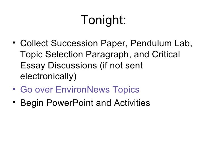 Tonight: <ul><li>Collect Succession Paper, Pendulum Lab, Topic Selection Paragraph, and Critical Essay Discussions (if not...