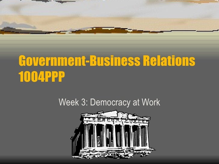 Government-Business Relations 1004PPP Week 3: Democracy at Work