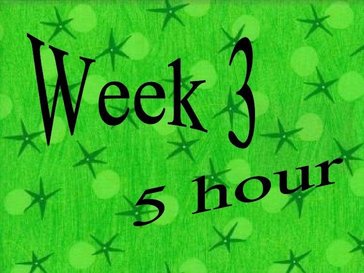 Week 3 5 hour