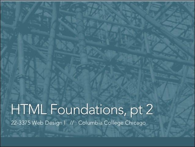 HTML Foundations, pt 2 22-3375 Web Design I // Columbia College Chicago