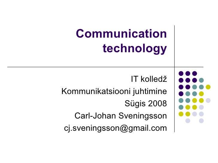 Communication technology IT kolledž Kommunikatsiooni juhtimine Sügis 2008 Carl-Johan Sveningsson [email_address]