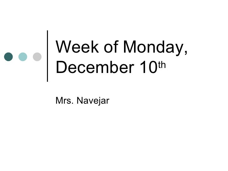 Week of Monday, December 10 th   Mrs. Navejar