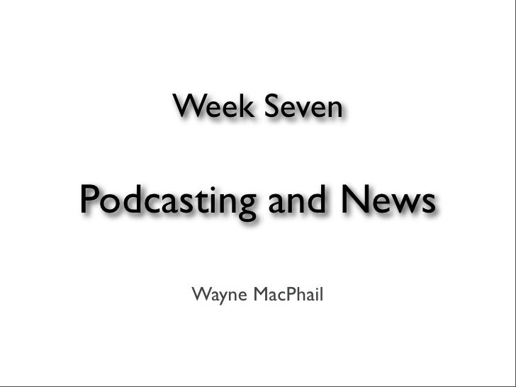 Week Seven  Podcasting and News       Wayne MacPhail