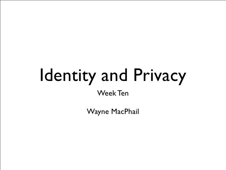Identity and Privacy         Week Ten        Wayne MacPhail