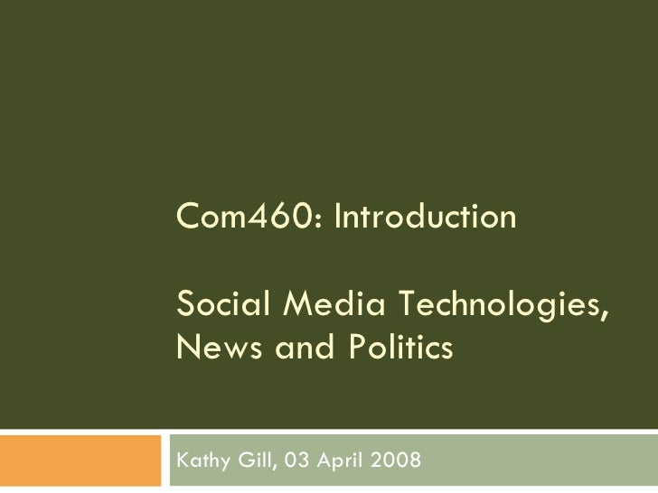 Com460: Introduction Social Media Technologies, News and Politics Kathy Gill, 03 April 2008