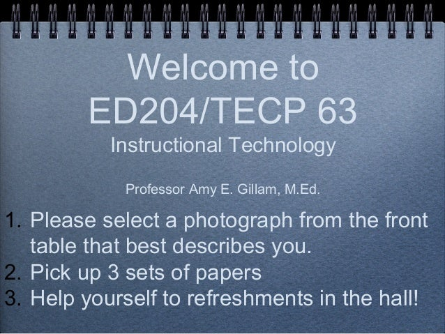 Welcome to ED204/TECP 63 Instructional Technology Professor Amy E. Gillam, M.Ed.  1. Please select a photograph from the f...
