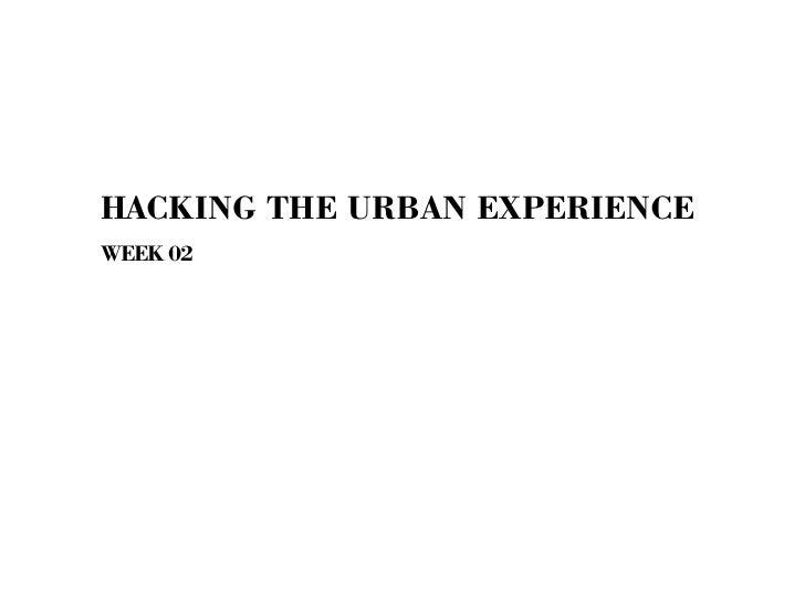 HACKING THE URBAN EXPERIENCEWEEK 02