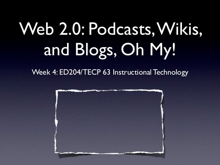 Web 2.0: Podcasts, Wikis,  and Blogs, Oh My! Week 4: ED204/TECP 63 Instructional Technology