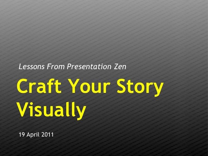 <ul><li>Lessons From Presentation Zen </li></ul>19 April 2011 Craft Your Story Visually