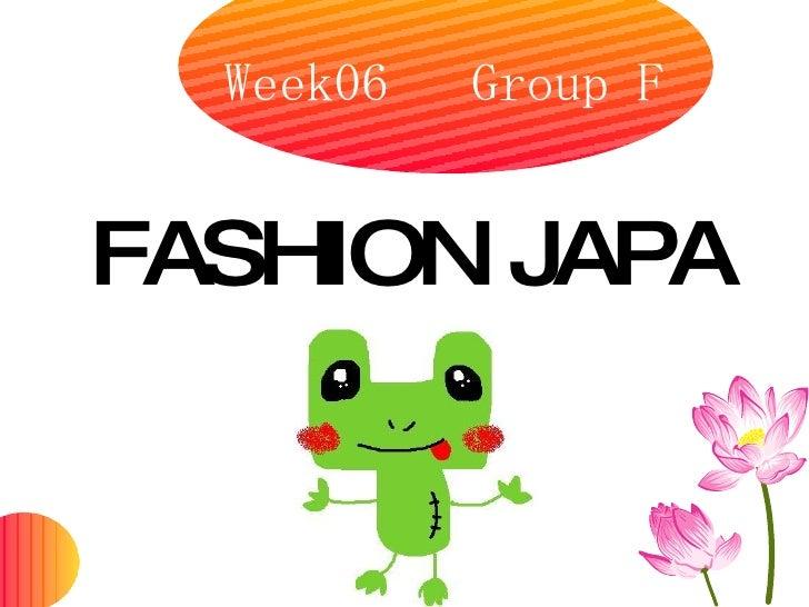 Week06  Group F <ul><li>FASHION JAPAN </li></ul>