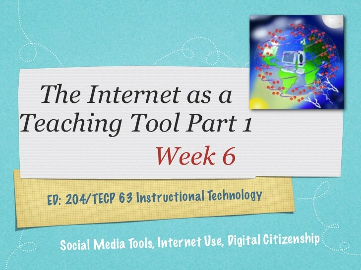 The Internet as aTeaching Tool Part 1           Week 6  ED: 204/TECP 63 In st ruct io n a l Te ch n ol og y     S oc ia l ...