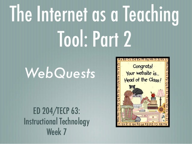 The Internet as a Teaching       Tool: Part 2  WebQuests      ED 204/TECP 63:  Instructional Technology           Week 7