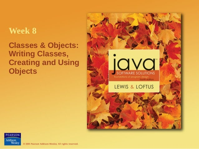 Week 8Classes & Objects:Writing Classes,Creating and UsingObjects