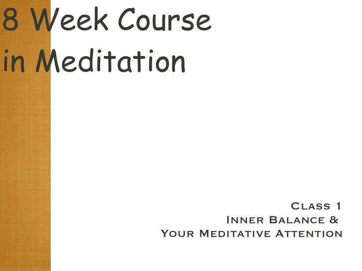 8 Week Course  in Meditation <ul><li>Class 1 </li></ul><ul><li>Inner Balance &  </li></ul><ul><li>Your Meditative Attentio...