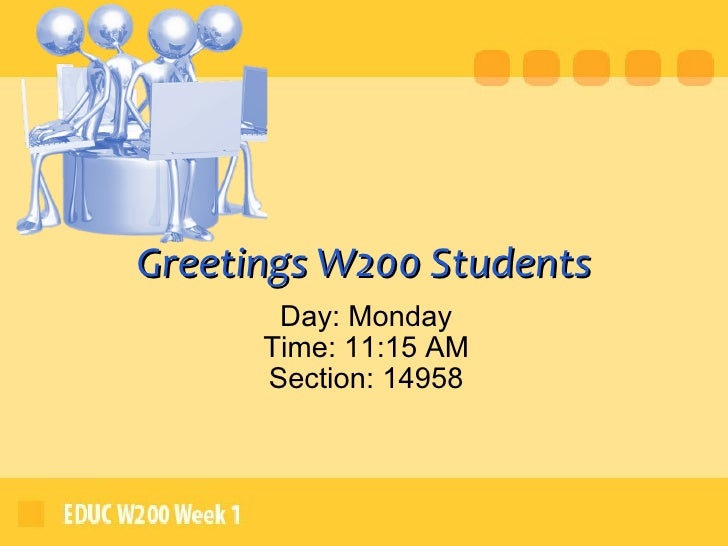 Greetings W200 Students Day: Monday Time: 11:15 AM Section: 14958