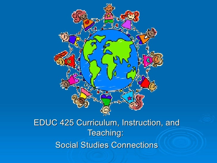 EDUC 425 Curriculum, Instruction, and Teaching:  Social Studies Connections