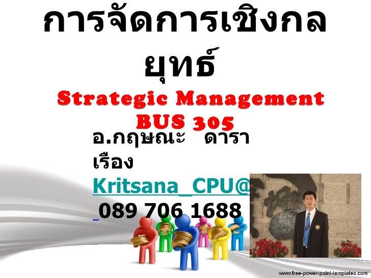 การจัดการเชิงกลยุทธ์    Strategic Management  BUS 305   อ . กฤษณะ  ดาราเรือง [email_address]   089 706 1688